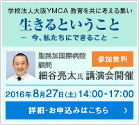 学校法人YMCA 教育を共に考える集い 生きるということ~今、私たちにできること~ 細谷亮太氏(聖路加国際病院 顧問)講演会開催 2016年8月27日(土)14:00~17:00 詳細・お申込みはこちら